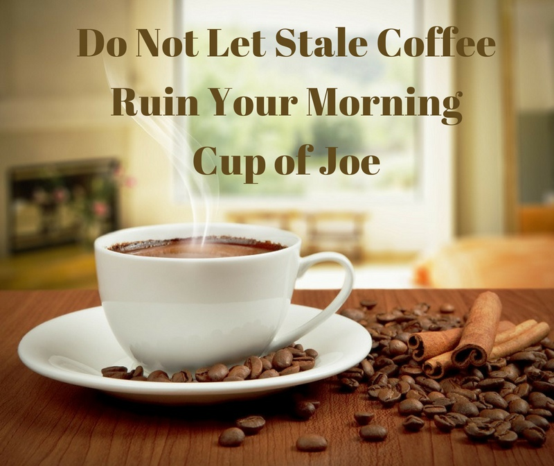 Do Not Let Stale Coffee Ruin Your Morning Cup of Joe