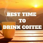 Best Time To Drink Coffee, How Much Coffee Should You Drink A Day